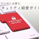 企業が生き残るために必要な「サイバーセキュリティ経営ガイドライン」とは?