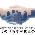 日本年金機構の海外企業再委託事件から考える、形だけの再委託禁止条項