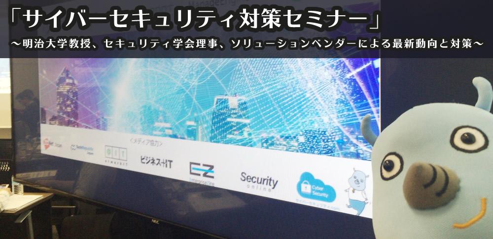 「サイバーセキュリティ対策セミナー」 〜明治大学教授、セキュリティ学会理事、ソリューションベンダーによる最新動向と対策〜