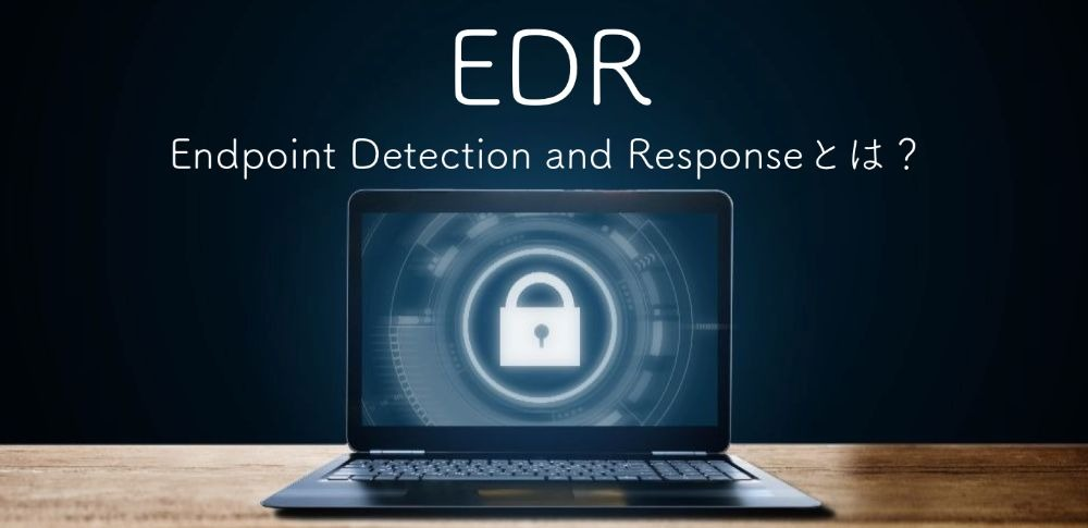 EDRとは?従来のセキュリティソフトとの違いや今後の必要性